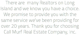 There are many Realtors on Long Island and we know you have a choice. We promise to provide you with the same service we've been providing for over 20 years. Thank you for choosing Call Murf Real Estate Company, Inc.
